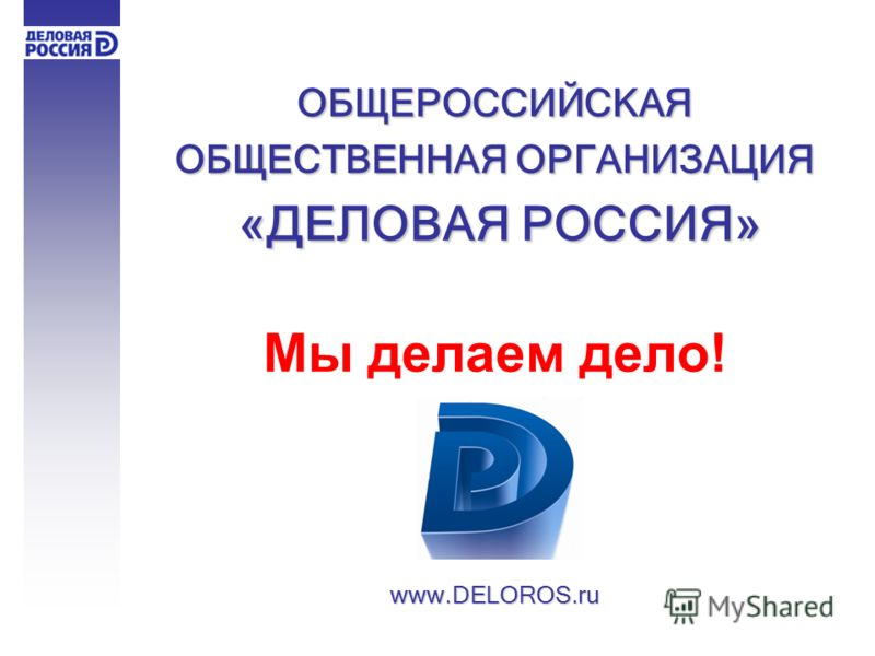 ОБЩЕРОССИЙСКАЯ ОБЩЕСТВЕННАЯ ОРГАНИЗАЦИЯ «ДЕЛОВАЯ РОССИЯ» «ДЕЛОВАЯ РОССИЯ» Мы делаем дело!www.DELOROS.ru