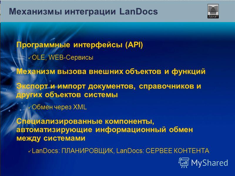 Механизмы интеграции LanDocs Программные интерфейсы (API) OLE, WEB-Сервисы Механизм вызова внешних объектов и функций Экспорт и импорт документов, справочников и других объектов системы Обмен через XML Специализированные компоненты, автоматизирующие