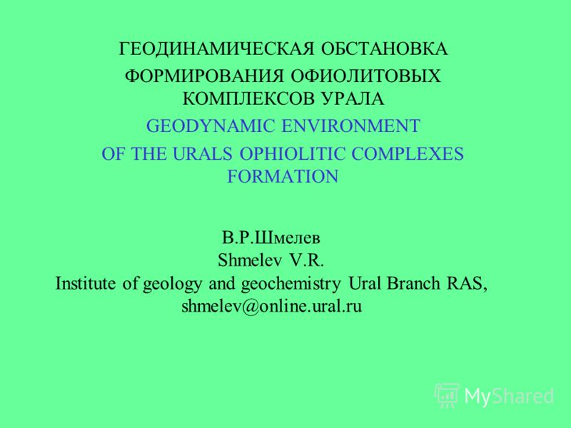 В.Р.Шмелев Shmelev V.R. Institute of geology and geochemistry Ural Branch RAS, shmelev@online.ural.ru ГЕОДИНАМИЧЕСКАЯ ОБСТАНОВКА ФОРМИРОВАНИЯ ОФИОЛИТОВЫХ КОМПЛЕКСОВ УРАЛА GEODYNAMIC ENVIRONMENT OF THE URALS OPHIOLITIC COMPLEXES FORMATION