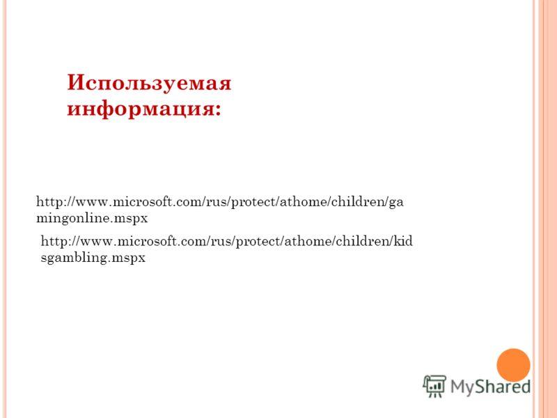 http://www.microsoft.com/rus/protect/athome/children/ga mingonline.mspx http://www.microsoft.com/rus/protect/athome/children/kid sgambling.mspx Используемая информация: