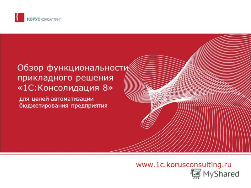 Обзор функциональности прикладного решения «1С:Консолидация 8» для целей автоматизации бюджетирования предприятия www.1c.korusconsulting.ru