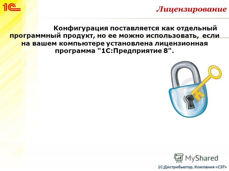 Лицензирование 1С:Дистрибьютор, Компания «СЭТ» Конфигурация поставляется как отдельный программный продукт, но ее можно использовать, если на вашем компьютере установлена лицензионная программа 1С:Предприятие 8.