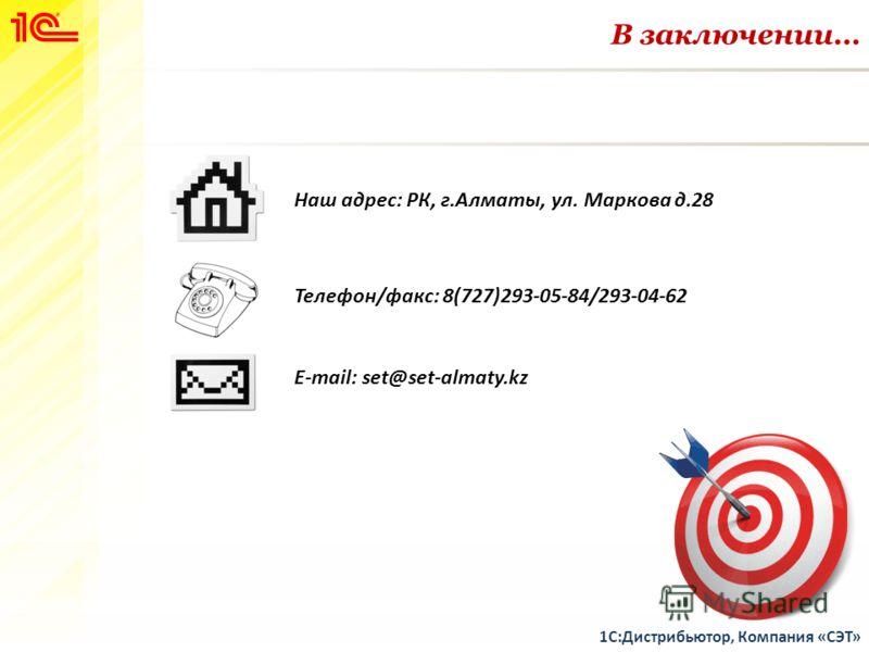 В заключении… 1С:Дистрибьютор, Компания «СЭТ» Наш адрес: РК, г.Алматы, ул. Маркова д.28 Телефон/факс: 8(727)293-05-84/293-04-62 E-mail: set@set-almaty.kz