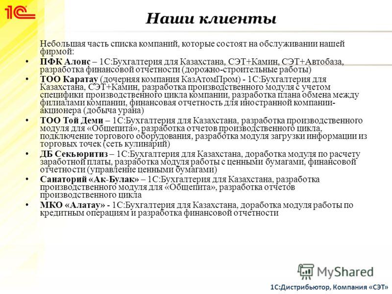 Наши клиенты Небольшая часть списка компаний, которые состоят на обслуживании нашей фирмой: ПФК Алонс – 1С:Бухгалтерия для Казахстана, СЭТ+Камин, СЭТ+Автобаза, разработка финансовой отчетности (дорожно-строительные работы) ТОО Каратау (дочерняя компа