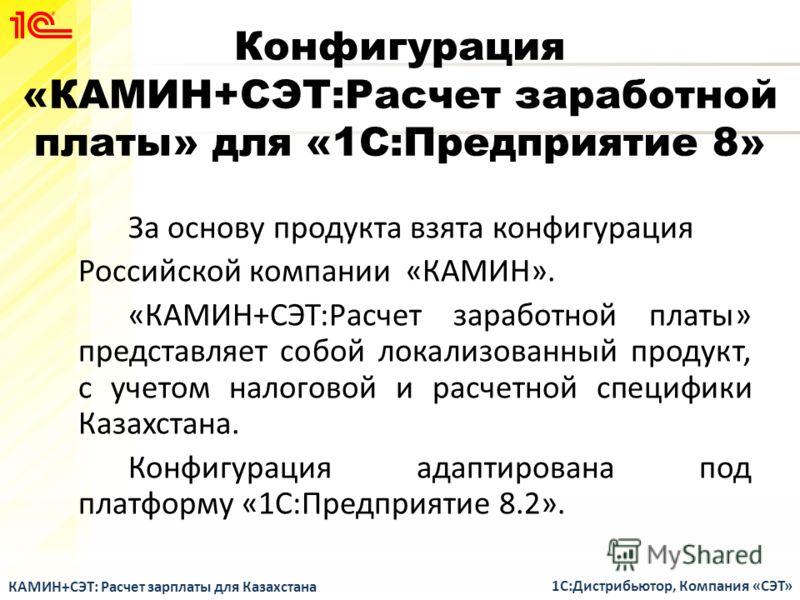 Конфигурация «КАМИН+СЭТ:Расчет заработной платы» для «1С:Предприятие 8» За основу продукта взята конфигурация Российской компании «КАМИН». «КАМИН+СЭТ:Расчет заработной платы» представляет собой локализованный продукт, с учетом налоговой и расчетной с