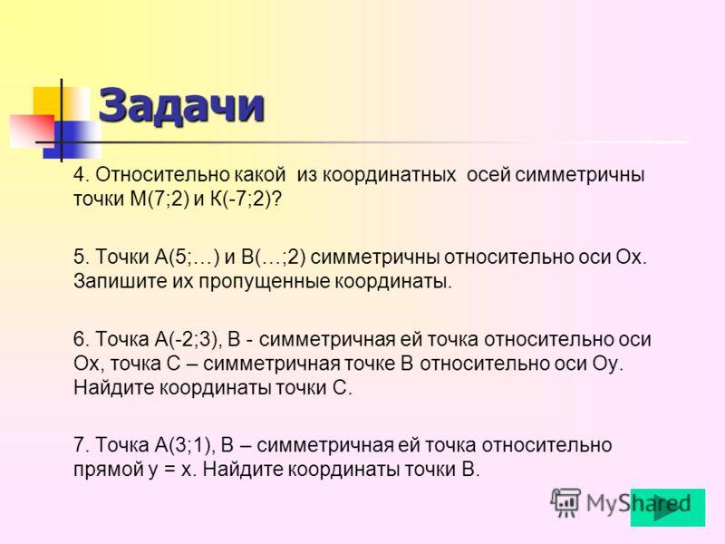 4. Относительно какой из координатных осей симметричны точки М(7;2) и К(-7;2)? 5. Точки А(5;…) и В(…;2) симметричны относительно оси Ох. Запишите их пропущенные координаты. 6. Точка А(-2;3), В - симметричная ей точка относительно оси Ох, точка С – си