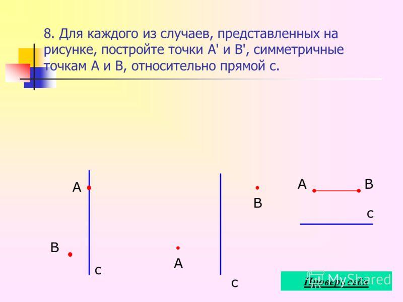 8. Для каждого из случаев, представленных на рисунке, постройте точки А' и В', симметричные точкам А и В, относительно прямой с. В А с А В с АВ с Проверь себя