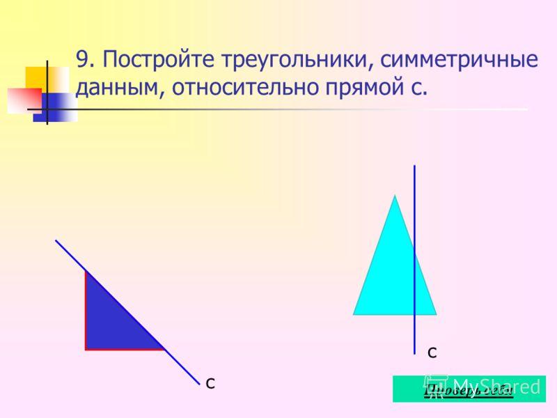 9. Постройте треугольники, симметричные данным, относительно прямой с. с с Проверь себя