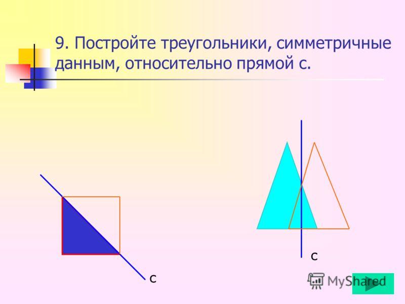 9. Постройте треугольники, симметричные данным, относительно прямой с. с с