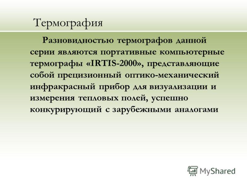 Термография Разновидностью термографов данной серии являются портативные компьютерные термографы «IRTIS-2000», представляющие собой прецизионный оптико-механический инфракрасный прибор для визуализации и измерения тепловых полей, успешно конкурирующи