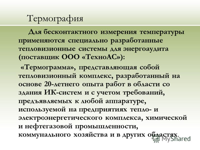 Термография Для бесконтактного измерения температуры применяются специально разработанные тепловизионные системы для энергоаудита (поставщик ООО «ТехноАС»): «Термограмма», представляющая собой тепловизионный комплекс, разработанный на основе 20-летне