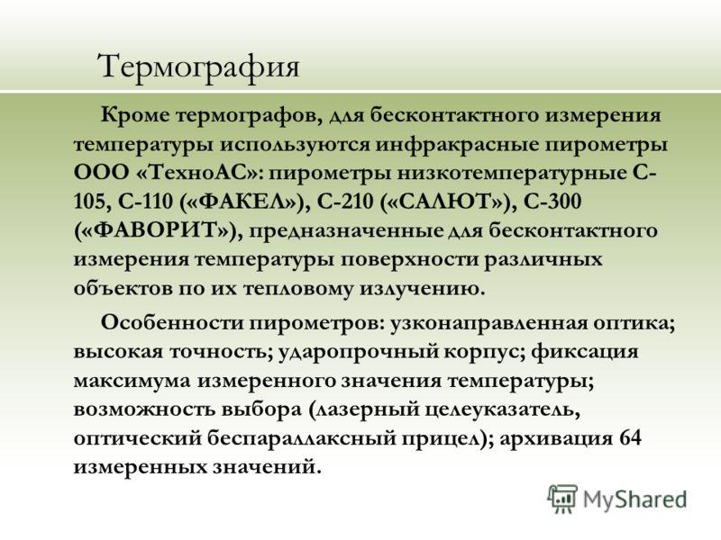 Термография Кроме термографов, для бесконтактного измерения температуры используются инфракрасные пирометры ООО «ТехноАС»: пирометры низкотемпературные С- 105, С-110 («ФАКЕЛ»), С-210 («САЛЮТ»), С-300 («ФАВОРИТ»), предназначенные для бесконтактного из