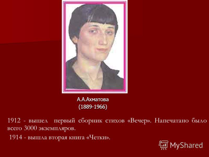 1912 - вышел первый сборник стихов «Вечер». Напечатано было всего 3000 экземпляров. 1914 - вышла вторая книга «Четки». А.А.Ахматова (1889-1966) (1889-1966)