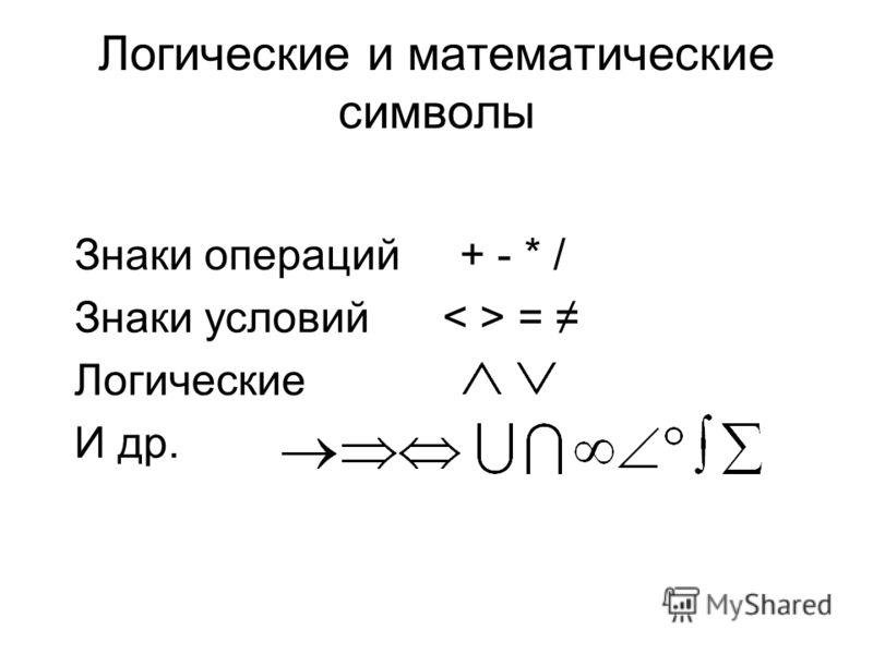 Логические и математические символы Знаки операций + - * / Знаки условий = Логические И др.