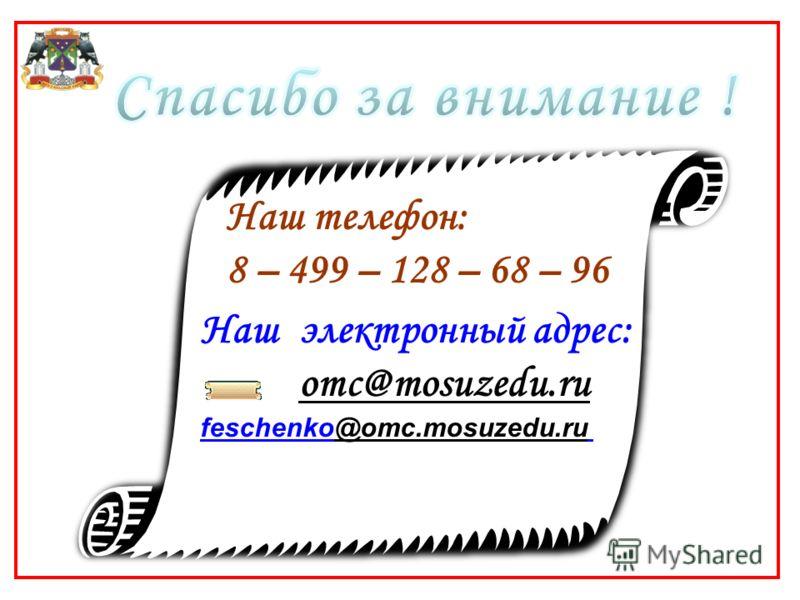 Наш телефон: 8 – 499 – 128 – 68 – 96 Наш электронный адрес: omc@mosuzedu.ru feschenko@omc.mosuzedu.ru@omc.mosuzedu.ru