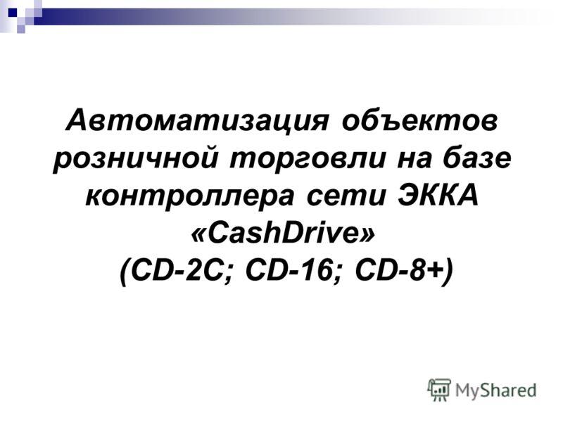 Автоматизация объектов розничной торговли на базе контроллера сети ЭККА «CashDrive» (CD-2C; CD-16; CD-8+)