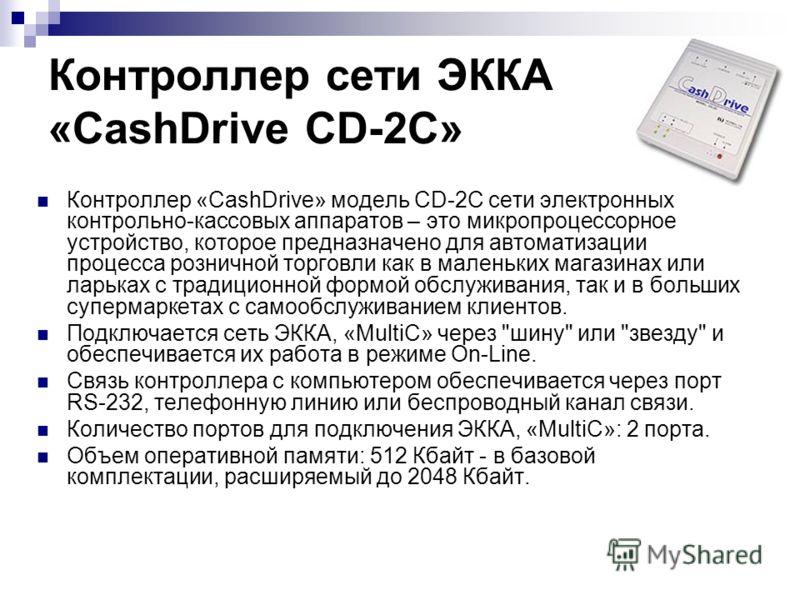 Контроллер сети ЭККА «CashDrive CD-2C» Контроллер «CashDrive» модель CD-2C сети электронных контрольно-кассовых аппаратов – это микропроцессорное устройство, которое предназначено для автоматизации процесса розничной торговли как в маленьких магазина