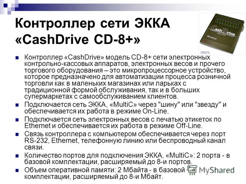 Контроллер сети ЭККА «CashDrive CD-8+» Контроллер «CashDrive» модель CD-8+ сети электронных контрольно-кассовых аппаратов, электронных весов и прочего торгового оборудования – это микропроцессорное устройство, которое предназначено для автоматизации
