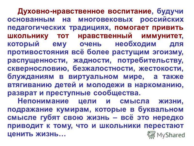 Духовно-нравственное воспитание, будучи основанным на многовековых российских педагогических традициях, помогает привить школьнику тот нравственный иммунитет, который ему очень необходим для противостояния всё более растущим эгоизму, распущенности, ж