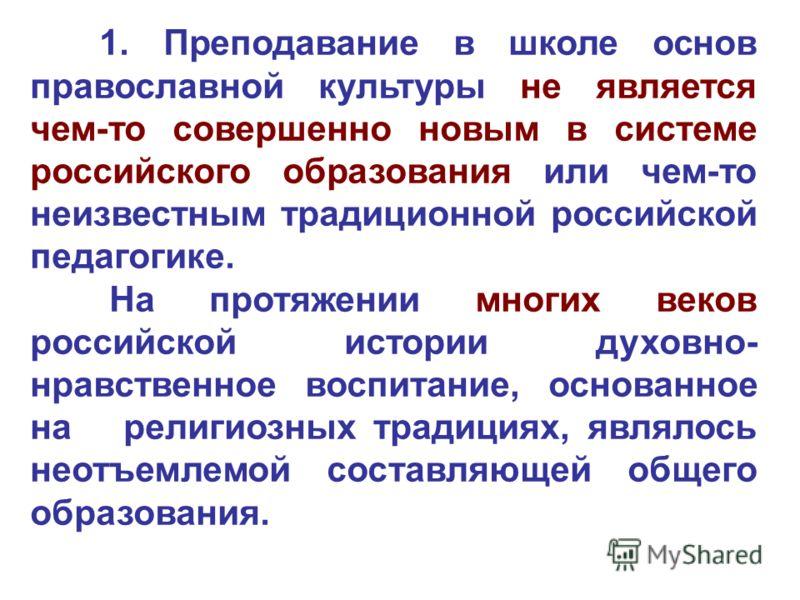 1. Преподавание в школе основ православной культуры не является чем-то совершенно новым в системе российского образования или чем-то неизвестным традиционной российской педагогике. На протяжении многих веков российской истории духовно- нравственное в