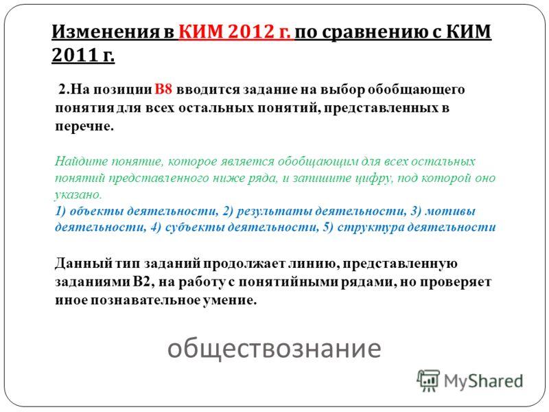обществознание Изменения в КИМ 2012 г. по сравнению с КИМ 2011 г. 2.На позиции В8 вводится задание на выбор обобщающего понятия для всех остальных понятий, представленных в перечне. Найдите понятие, которое является обобщающим для всех остальных поня