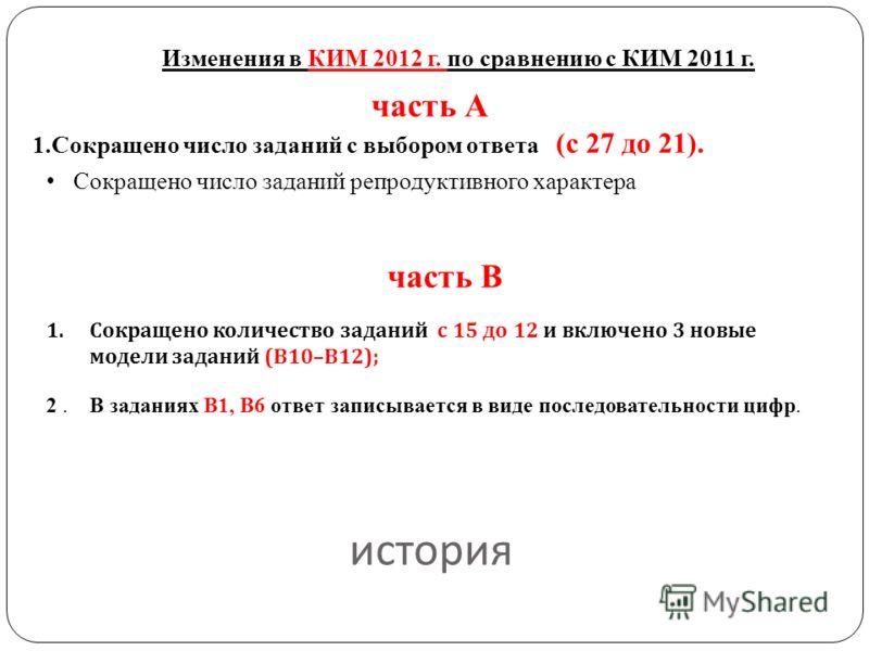 история Изменения в КИМ 2012 г. по сравнению с КИМ 2011 г. часть А 1.Сокращено число заданий с выбором ответа (с 27 до 21). Сокращено число заданий репродуктивного характера часть В 1.Сокращено количество заданий с 15 до 12 и включено 3 новые модели
