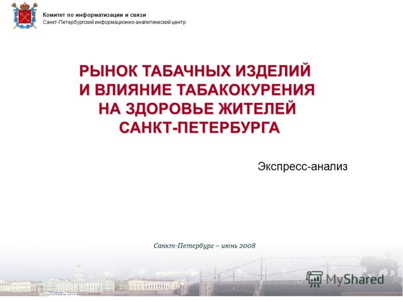 РЫНОК ТАБАЧНЫХ ИЗДЕЛИЙ И ВЛИЯНИЕ ТАБАКОКУРЕНИЯ И ВЛИЯНИЕ ТАБАКОКУРЕНИЯ НА ЗДОРОВЬЕ ЖИТЕЛЕЙ НА ЗДОРОВЬЕ ЖИТЕЛЕЙ САНКТ-ПЕТЕРБУРГА САНКТ-ПЕТЕРБУРГА Санкт-Петербург – июнь 2008 Санкт-Петербургский информационно-аналитический центр Комитет по информатизац