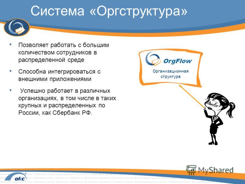 Система «Оргструктура» Позволяет работать с большим количеством сотрудников в распределенной среде Способна интегрироваться с внешними приложениями Успешно работает в различных организациях, в том числе в таких крупных и распределенных по России, как