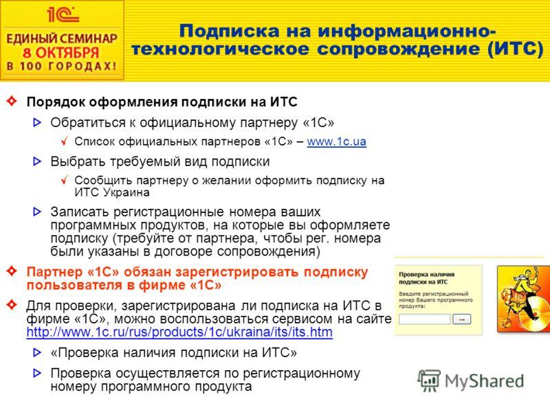 Подписка на информационно- технологическое сопровождение (ИТС) Порядок оформления подписки на ИТС Обратиться к официальному партнеру «1С» Список официальных партнеров «1С» – www.1c.ua Выбрать требуемый вид подписки Сообщить партнеру о желании оформит