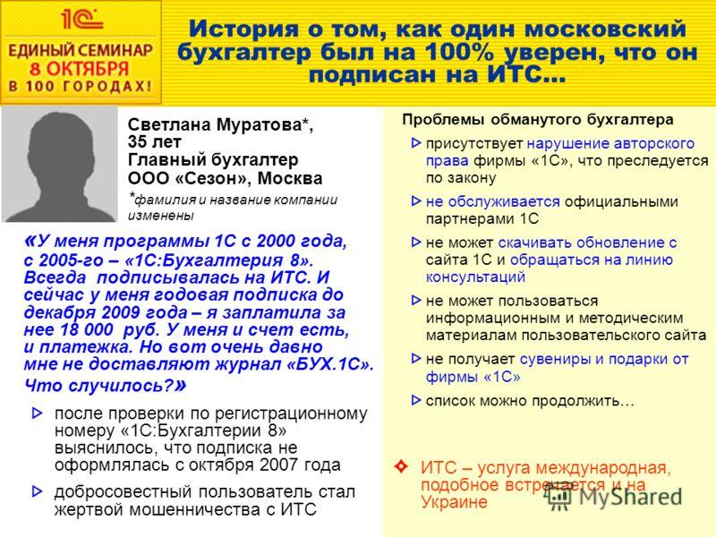 История о том, как один московский бухгалтер был на 100% уверен, что он подписан на ИТС… « У меня программы 1С с 2000 года, с 2005-го – «1С:Бухгалтерия 8». Всегда подписывалась на ИТС. И сейчас у меня годовая подписка до декабря 2009 года – я заплати