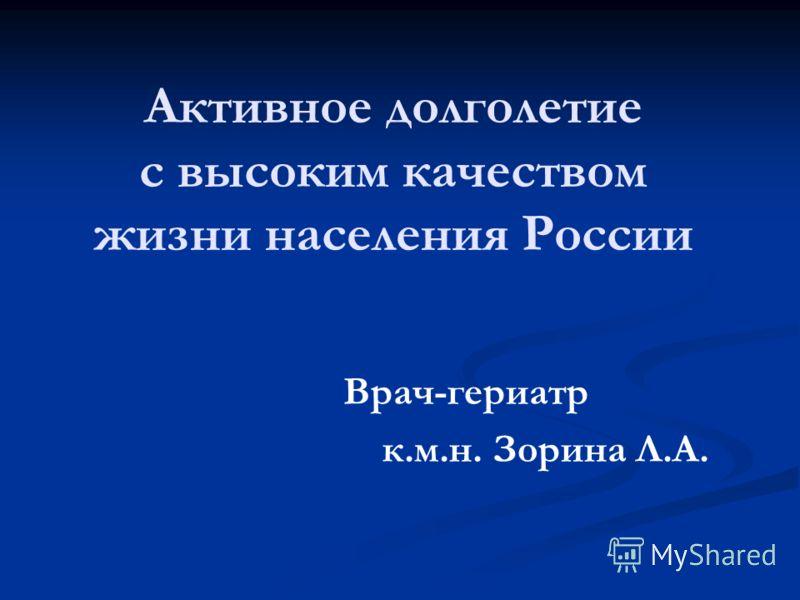 Активное долголетие с высоким качеством жизни населения России Врач-гериатр к.м.н. Зорина Л.А.