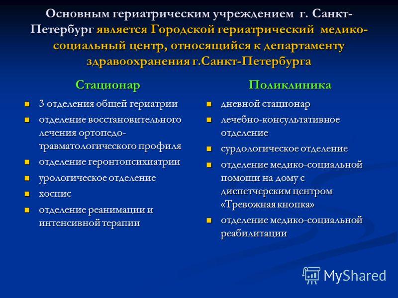 Основным гериатрическим учреждением г. Санкт- Петербург является Городской гериатрический медико- социальный центр, относящийся к департаменту здравоохранения г.Санкт-Петербурга Стационар 3 отделения общей гериатрии 3 отделения общей гериатрии отделе
