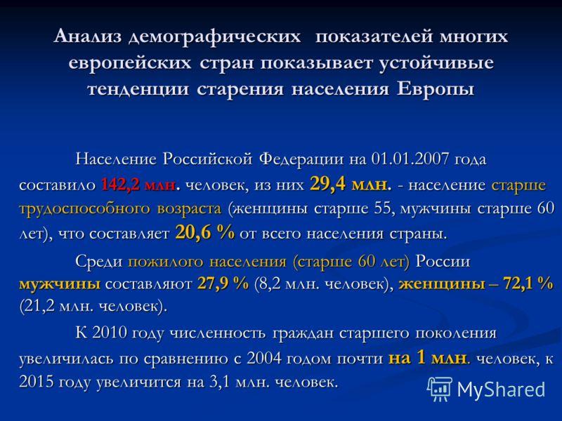 Анализ демографических показателей многих европейских стран показывает устойчивые тенденции старения населения Европы Население Российской Федерации на 01.01.2007 года составило 142,2 млн. человек, из них 29,4 млн. - население старше трудоспособного
