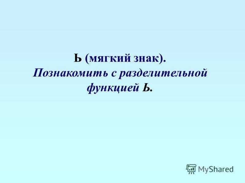 Ь (мягкий знак). Познакомить с разделительной функцией Ь.