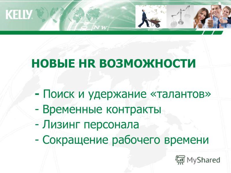 НОВЫЕ HR ВОЗМОЖНОСТИ - Поиск и удержание «талантов» - Временные контракты - Лизинг персонала - Сокращение рабочего времени