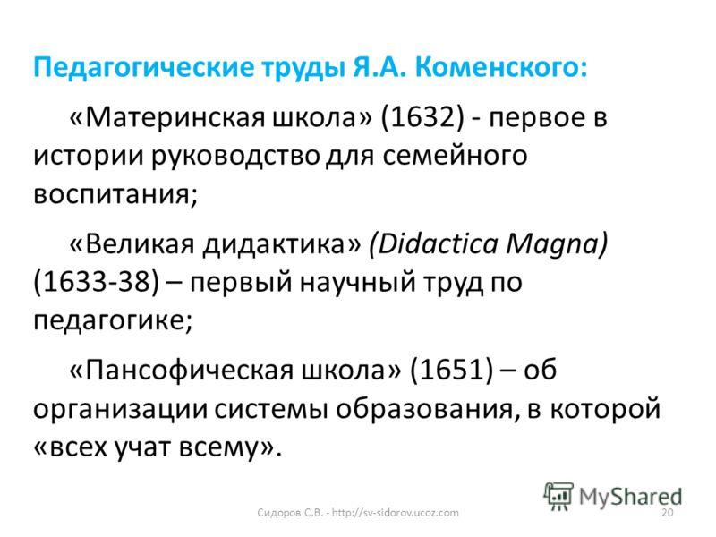 Педагогические труды Я.А. Коменского: «Материнская школа» (1632) - первое в истории руководство для семейного воспитания; «Великая дидактика» (Didactica Magna) (1633-38) – первый научный труд по педагогике; «Пансофическая школа» (1651) – об организац