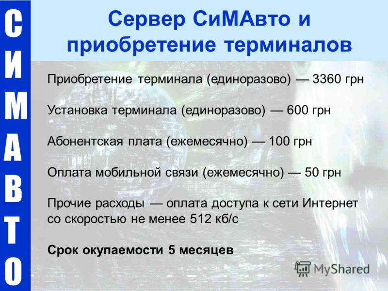 СИМАВТОСИМАВТО Сервер СиМАвто и приобретение терминалов Приобретение терминала (единоразово) 3360 грн Установка терминала (единоразово) 600 грн Абонентская плата (ежемесячно) 100 грн Оплата мобильной связи (ежемесячно) 50 грн Прочие расходы оплата до
