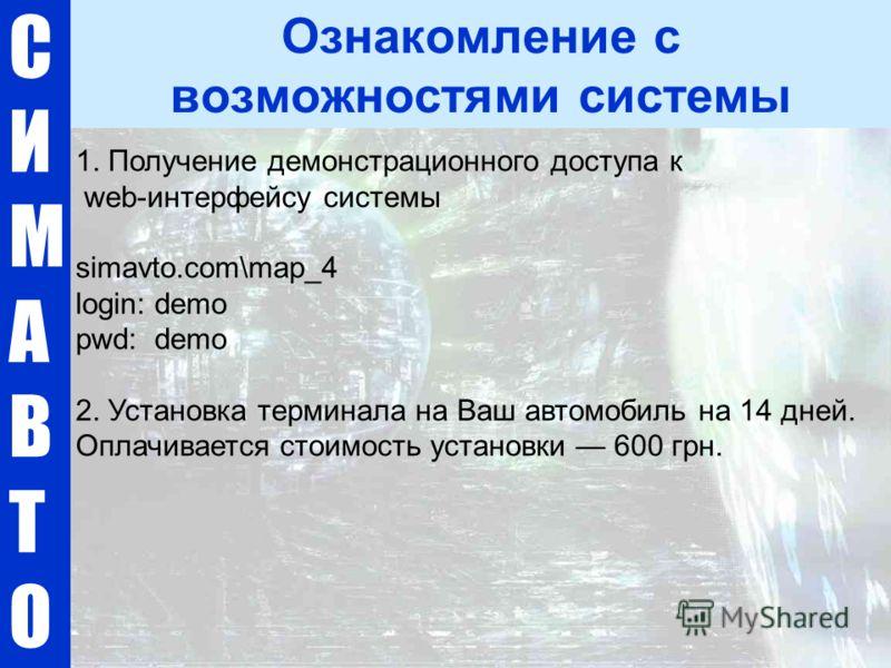 1. Получение демонстрационного доступа к web-интерфейсу системы simavto.com\map_4 login: demo pwd: demo 2. Установка терминала на Ваш автомобиль на 14 дней. Оплачивается стоимость установки 600 грн. СИМАВТОСИМАВТО Ознакомление с возможностями системы