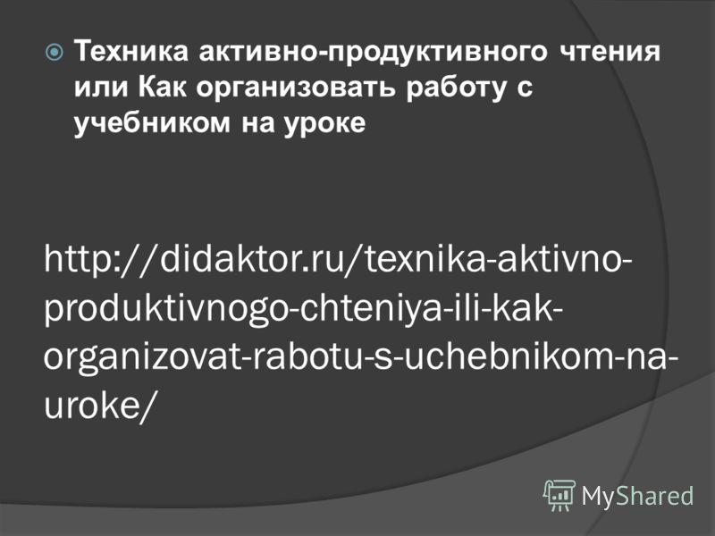 http://didaktor.ru/texnika-aktivno- produktivnogo-chteniya-ili-kak- organizovat-rabotu-s-uchebnikom-na- uroke/ Техника активно-продуктивного чтения или Как организовать работу с учебником на уроке