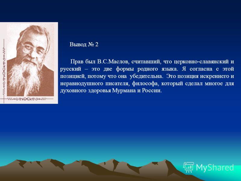Прав был В.С.Маслов, считавший, что церковно-славянский и русский – это две формы родного языка. Я согласна с этой позицией, потому что она убедительна. Это позиция искреннего и неравнодушного писателя, философа, который сделал многое для духовного з