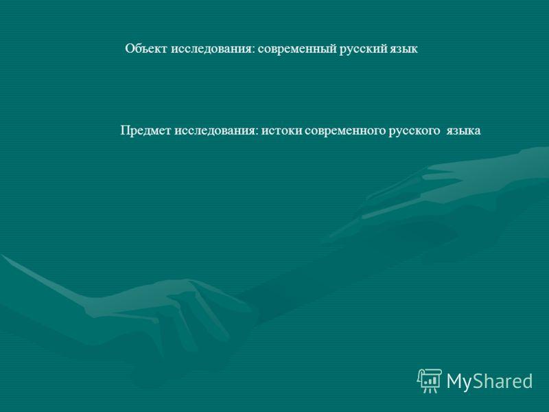 Объект исследования: современный русский язык Предмет исследования: истоки современного русского языка