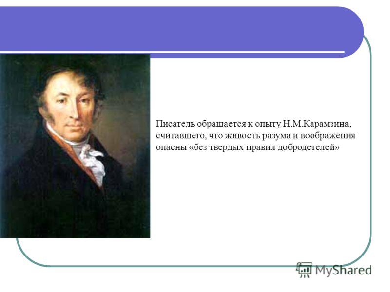 Писатель обращается к опыту Н.М.Карамзина, считавшего, что живость разума и воображения опасны «без твердых правил добродетелей»