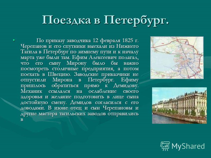 Поездка в Петербург. По приказу заводчика 12 февраля 1825 г. Черепанов и его спутники выехали из Нижнего Тагила в Петербург по зимнему пути и к началу марта уже были там. Ефим Алексеевич полагал, что его сыну Мирону было бы важно посмотреть столичные
