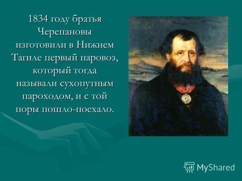 1834 году братья Черепановы изготовили в Нижнем Тагиле первый паровоз, который тогда называли сухопутным пароходом, и с той поры пошло-поехало.