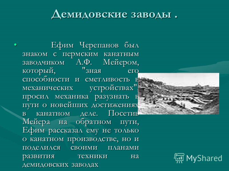 Демидовские заводы. Ефим Черепанов был знаком с пермским канатным заводчиком А.Ф. Мейером, который,
