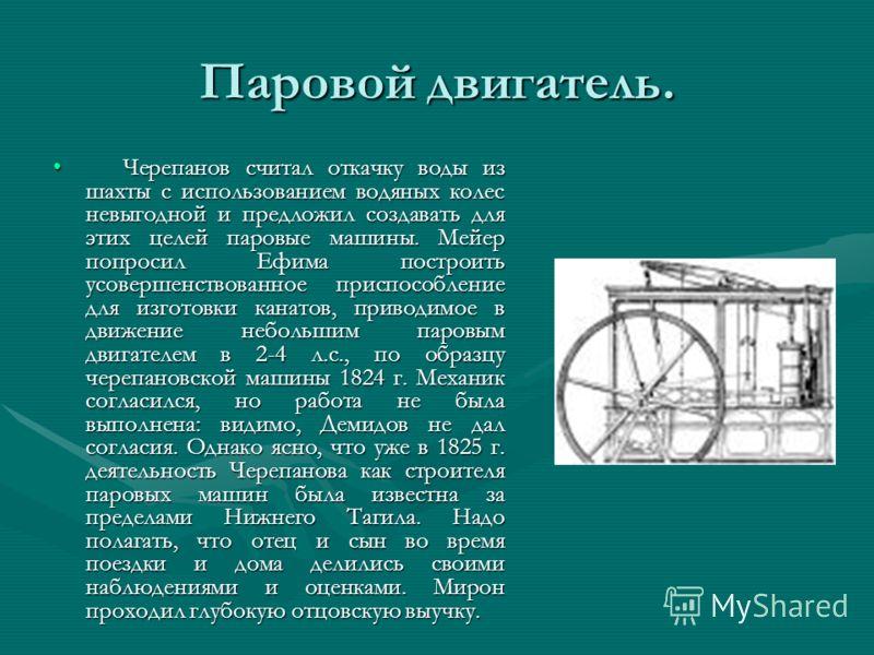 Паровой двигатель. Черепанов считал откачку воды из шахты с использованием водяных колес невыгодной и предложил создавать для этих целей паровые машины. Мейер попросил Ефима построить усовершенствованное приспособление для изготовки канатов, приводим