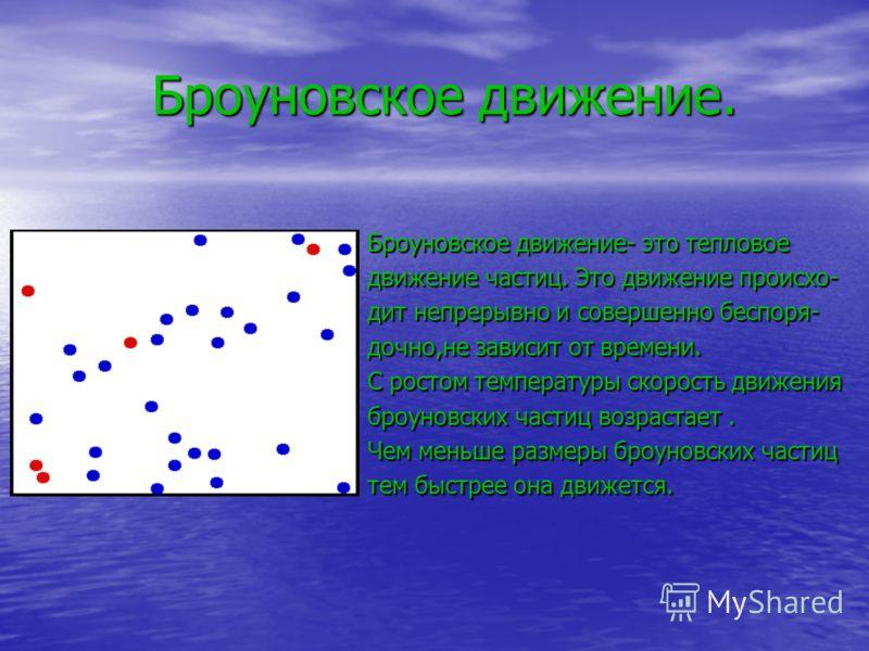 Броуновское движение. Броуновское движение- это тепловое движение частиц. Это движение происхо- дит непрерывно и совершенно беспоря- дочно,не зависит от времени. С ростом температуры скорость движения броуновских частиц возрастает. Чем меньше размеры
