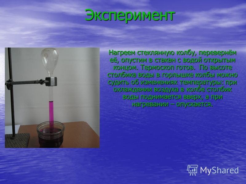 Эксперимент Эксперимент Нагреем стеклянную колбу, перевернём её, опустим в стакан с водой открытым концом. Термоскоп готов. По высоте столбика воды в горлышке колбы можно судить об изменениях температуры: при охлаждении воздуха в колбе столбик воды п