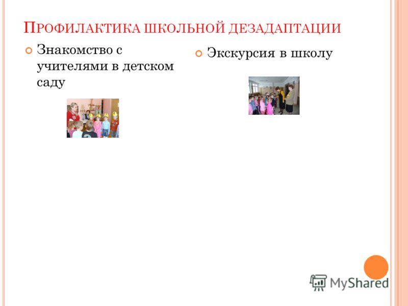 П РОФИЛАКТИКА ШКОЛЬНОЙ ДЕЗАДАПТАЦИИ Знакомство с учителями в детском саду Экскурсия в школу
