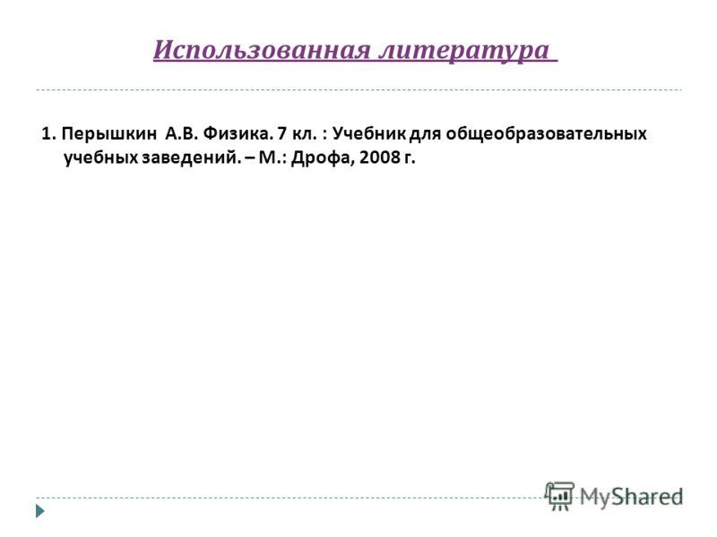 Использованная литература 1. Перышкин А. В. Физика. 7 кл. : Учебник для общеобразовательных учебных заведений. – М.: Дрофа, 2008 г.